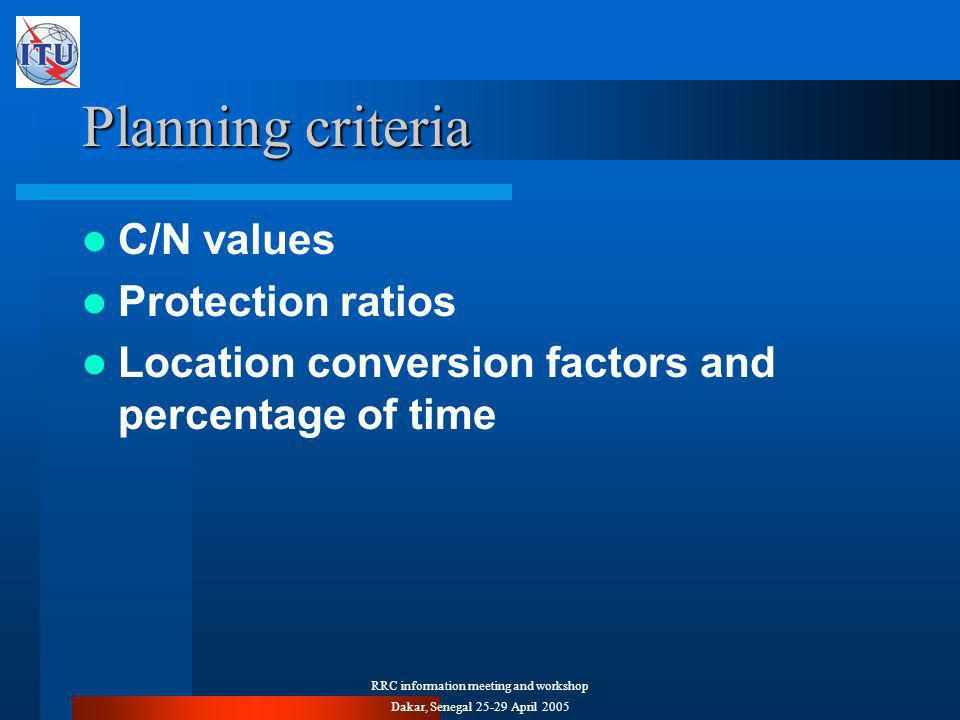 RRC information meeting and workshop Dakar, Senegal April 2005 Planning criteria C/N values Protection ratios Location conversion factors and percentage of time