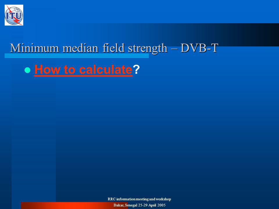 RRC information meeting and workshop Dakar, Senegal April 2005 Minimum median field strength – DVB-T How to calculate.