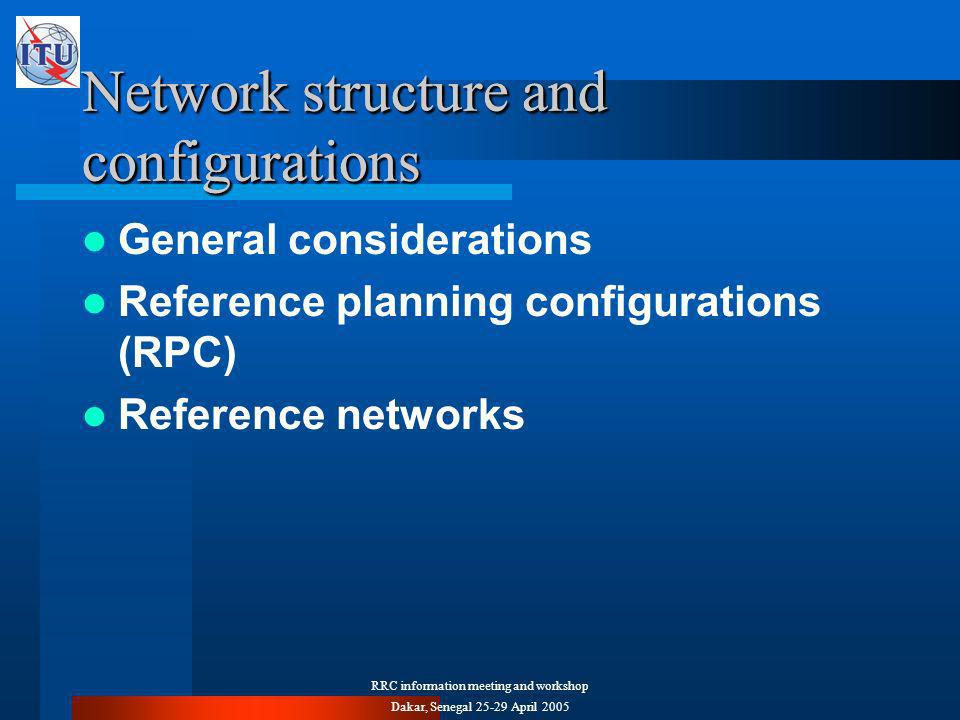 RRC information meeting and workshop Dakar, Senegal April 2005 Network structure and configurations General considerations Reference planning configurations (RPC) Reference networks Network structure and configurations