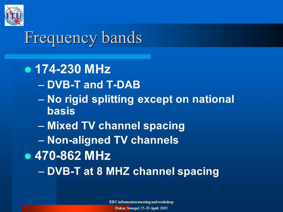 RRC information meeting and workshop Dakar, Senegal April 2005 Frequency bands MHz –DVB-T and T-DAB –No rigid splitting except on national basis –Mixed TV channel spacing –Non-aligned TV channels MHz –DVB-T at 8 MHZ channel spacing