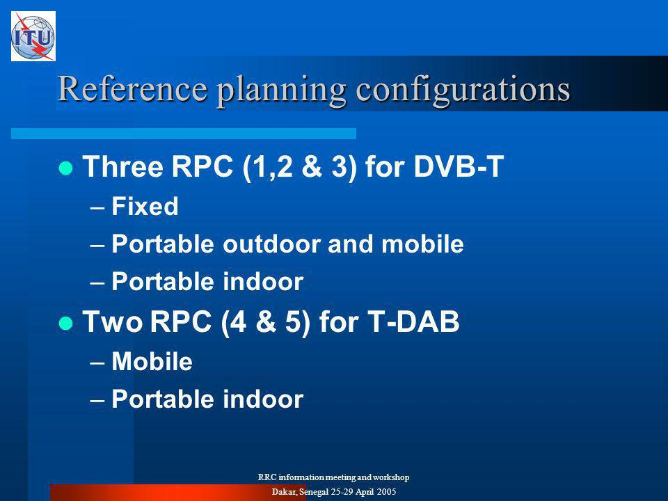 RRC information meeting and workshop Dakar, Senegal April 2005 Reference planning configurations Three RPC (1,2 & 3) for DVB-T –Fixed –Portable outdoor and mobile –Portable indoor Two RPC (4 & 5) for T-DAB –Mobile –Portable indoor