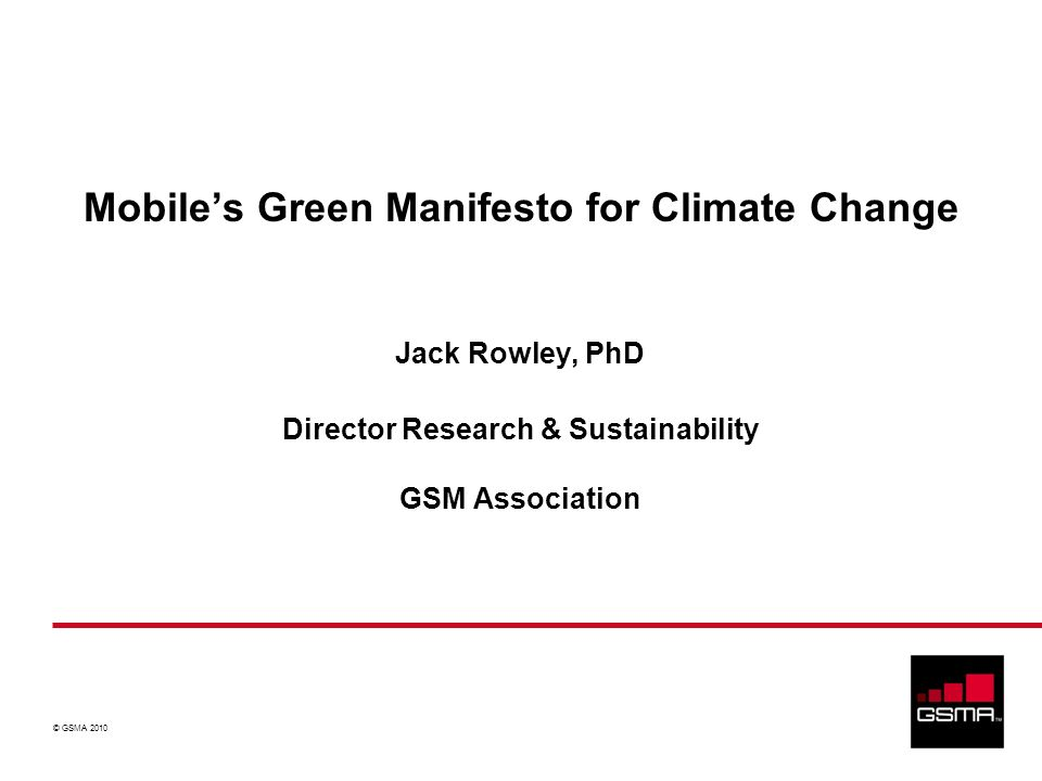 © GSMA 2010 Jack Rowley, PhD Director Research & Sustainability GSM Association Mobiles Green Manifesto for Climate Change