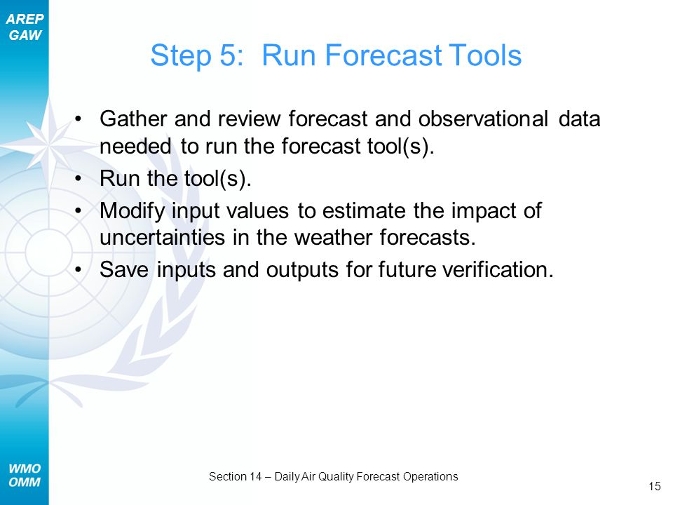 AREP GAW Section 14 – Daily Air Quality Forecast Operations 15 Step 5: Run Forecast Tools Gather and review forecast and observational data needed to run the forecast tool(s).