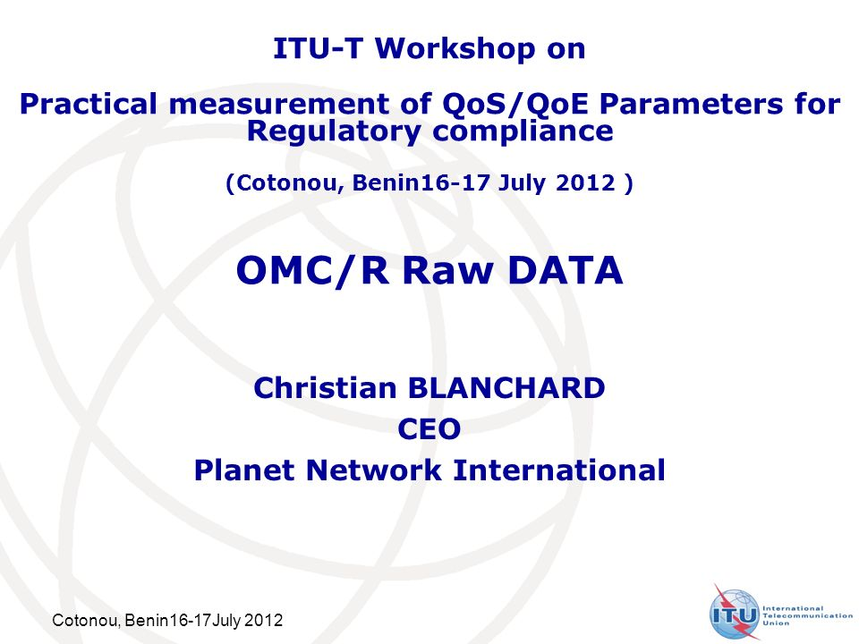 Cotonou, Benin16-17July 2012 OMC/R Raw DATA Christian BLANCHARD CEO Planet Network International ITU-T Workshop on Practical measurement of QoS/QoE Parameters for Regulatory compliance (Cotonou, Benin16-17 July 2012 )