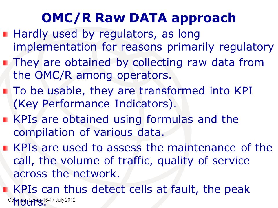 Cotonou, Benin, 16-17 July 2012 OMC/R Raw DATA approach Hardly used by regulators, as long implementation for reasons primarily regulatory They are obtained by collecting raw data from the OMC/R among operators.