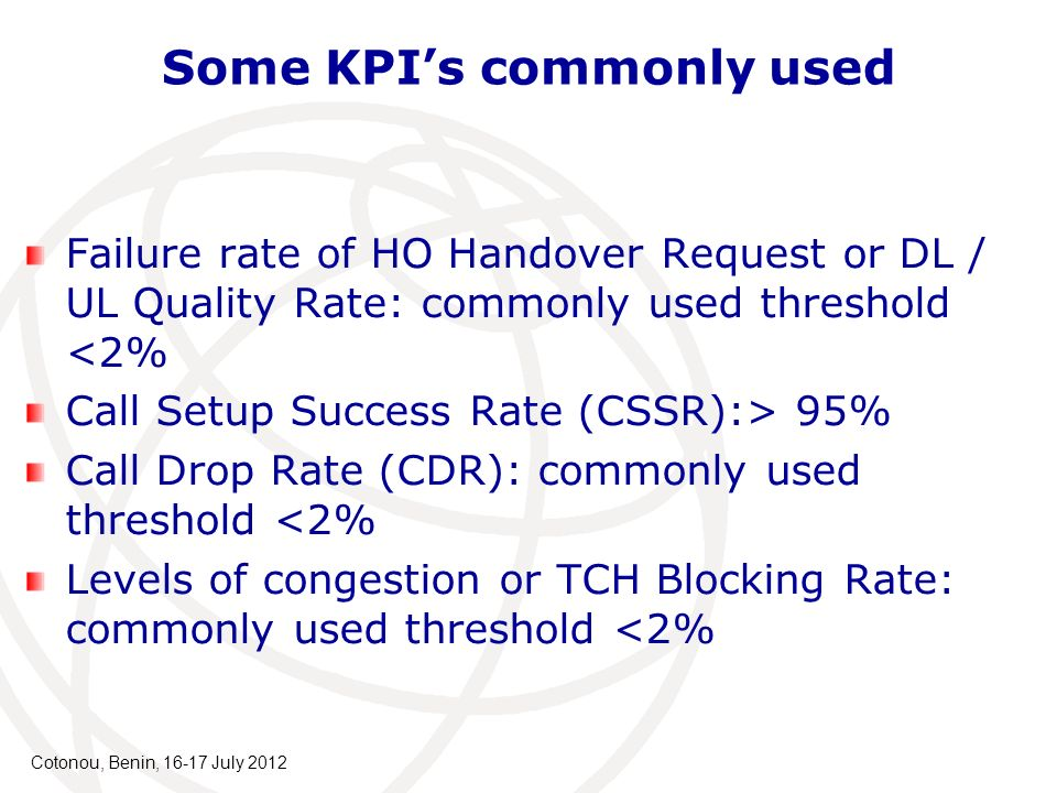 Some KPIs commonly used Failure rate of HO Handover Request or DL / UL Quality Rate: commonly used threshold <2% Call Setup Success Rate (CSSR):> 95% Call Drop Rate (CDR): commonly used threshold <2% Levels of congestion or TCH Blocking Rate: commonly used threshold <2% Cotonou, Benin, 16-17 July 2012