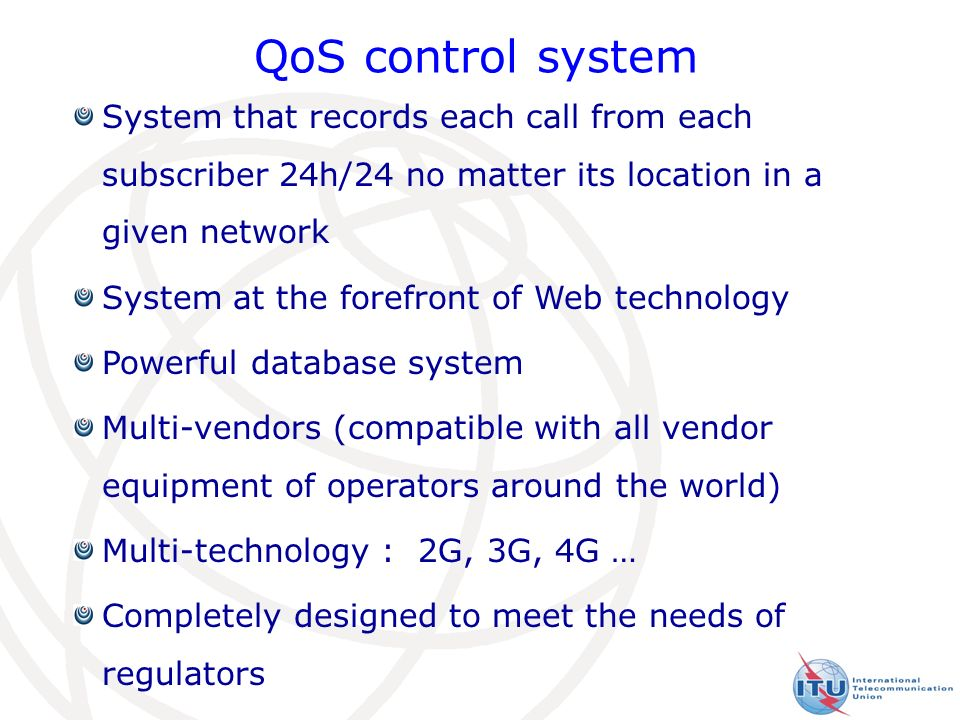 16 QoS control system System that records each call from each subscriber 24h/24 no matter its location in a given network System at the forefront of Web technology Powerful database system Multi-vendors (compatible with all vendor equipment of operators around the world) Multi-technology : 2G, 3G, 4G … Completely designed to meet the needs of regulators