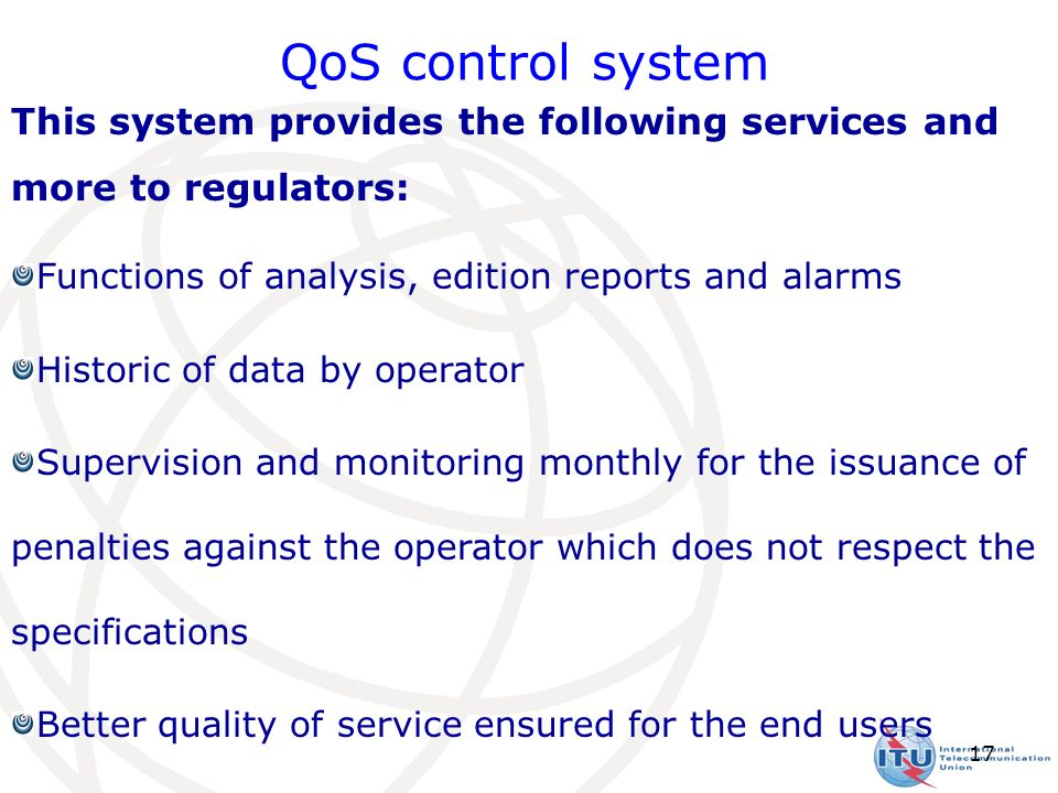 17 This system provides the following services and more to regulators: Functions of analysis, edition reports and alarms Historic of data by operator Supervision and monitoring monthly for the issuance of penalties against the operator which does not respect the specifications Better quality of service ensured for the end users QoS control system