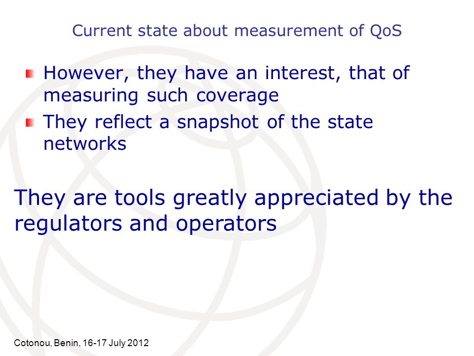 Current state about measurement of QoS However, they have an interest, that of measuring such coverage They reflect a snapshot of the state networks Cotonou, Benin, 16-17 July 2012 They are tools greatly appreciated by the regulators and operators