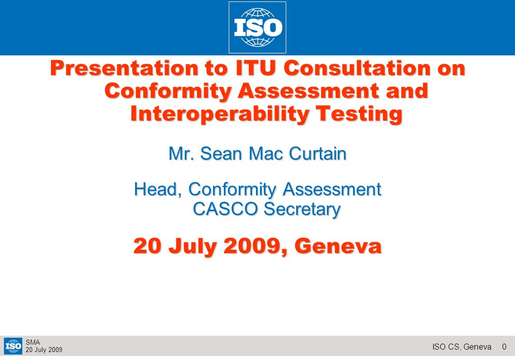 20ISO CS, Geneva SMA 20 July 2009 Common Structure Following a CASCO resolution (12/2002), CASCO Standards should follow the same structure, wherever possible Informative Preliminary Title page Table of contents Foreword Introduction (including relationship to other standards) Normative General Title Scope Normative references Normative Technical Terms and definitions Principles Requirements Structural requirements Resource requirements (including Human resources) Process requirements (including operational functions) Management system requirements Normative annexes Informative supplementary Any further explanations that are not part of the normative process Informative annexes Bibliography Indexes