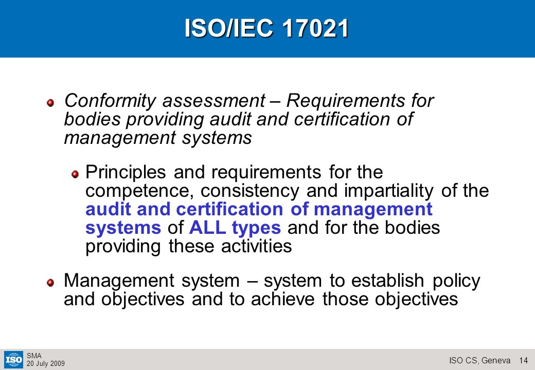 13ISO CS, Geneva SMA 20 July 2009 ISO/IEC 17025 General requirements for the competence of testing and calibration laboratories (2005) Competence to carry out tests and/or calibrations including sampling based Focused on technical issues and quality management Applicable to all test and calibration laboratories (Generic) Guildelines for establishing applications for specific fields – should not add additional general requirements Revision 2010