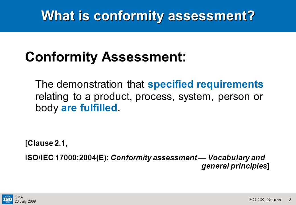 1ISO CS, Geneva SMA 20 July 2009Contents What is conformity Assessment CASCO structure Conformity assessment standards and the CASCO toolbox CASCO working groups Standards development Conformity Assessment process Mutual Recognition CASCO projects Conclusions