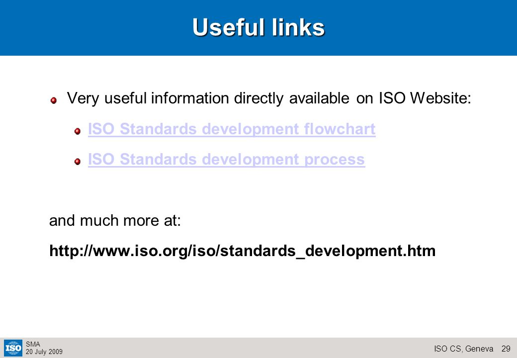 28ISO CS, Geneva SMA 20 July 2009 Useful reading My ISO Job – Guidance for delegates and experts Joining in – Participating in International Standardization ISO/IEC Directives Part 1 and 2 (mainly used by WG Convenors and Secretaries) all these documents are available on the TC Server
