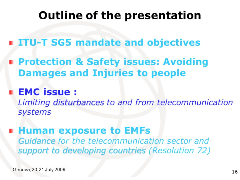 International Telecommunication Union Geneva, 20-21 July 2009 16 Outline of the presentation ITU-T SG5 mandate and objectives Protection & Safety issu