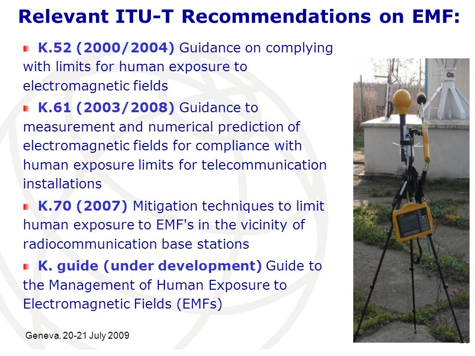 International Telecommunication Union Geneva, 20-21 July 2009 23 Relevant ITU-T Recommendations on EMF: K.52 (2000/2004) Guidance on complying with li