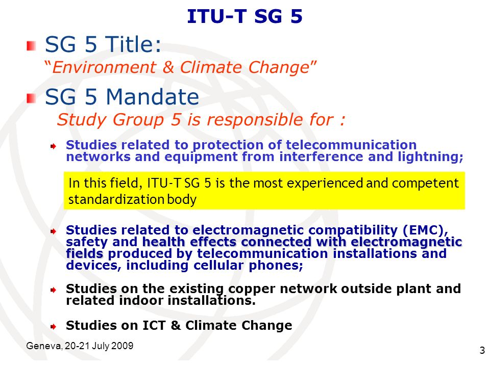 International Telecommunication Union Geneva, 20-21 July 2009 3 ITU-T SG 5 SG 5 Title: Environment & Climate Change SG 5 Mandate Study Group 5 is resp
