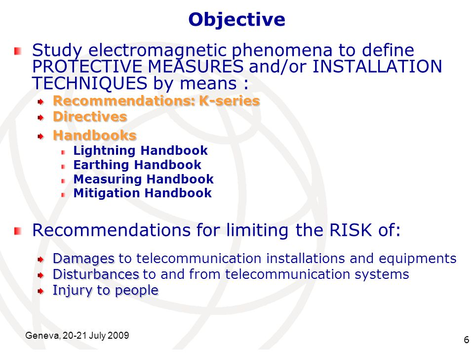 International Telecommunication Union Geneva, 20-21 July 2009 6 Objective Study electromagnetic phenomena to define PROTECTIVE MEASURES and/or INSTALL