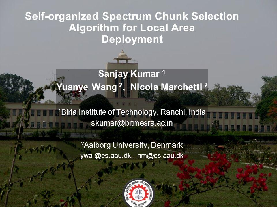 Self-organized Spectrum Chunk Selection Algorithm for Local Area Deployment Sanjay Kumar 1 Yuanye Wang 2, Nicola Marchetti 2 1 Birla Institute of Technology, Ranchi, India skumar@bitmesra.ac.in 2 Aalborg University, Denmark ywa @es.aau.dk, nm@es.aau.dk