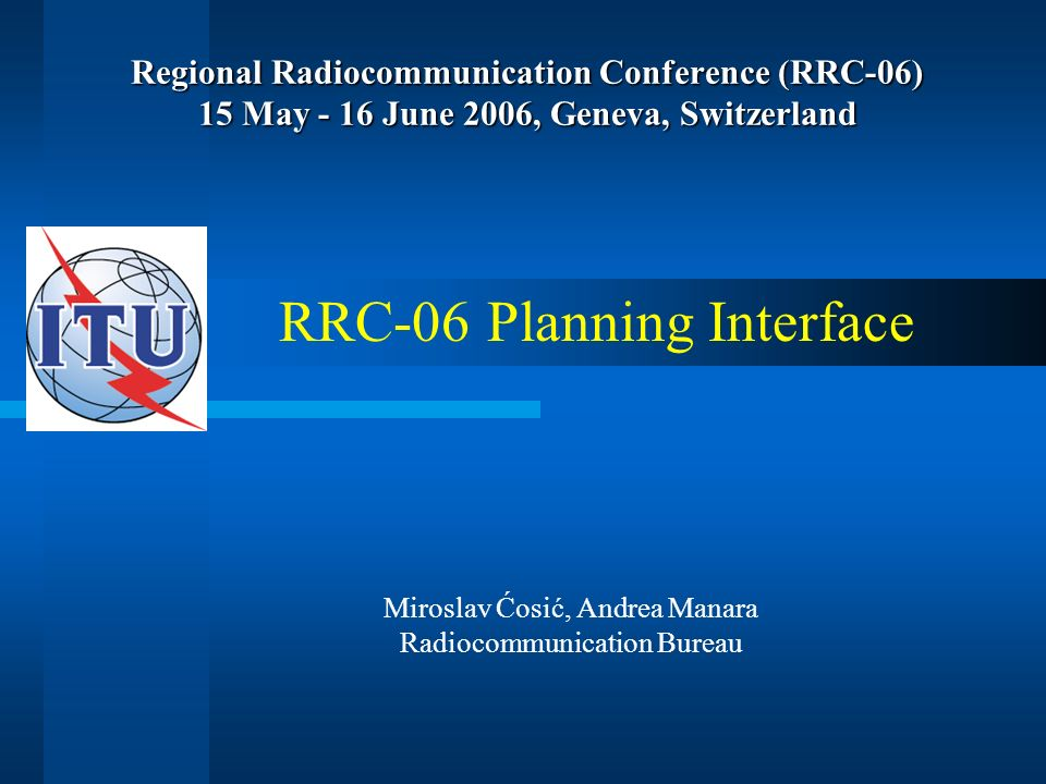 Regional Radiocommunication Conference (RRC-06) 15 May - 16 June 2006, Geneva, Switzerland RRC-06 Planning Interface Miroslav Ćosić, Andrea Manara Radiocommunication Bureau
