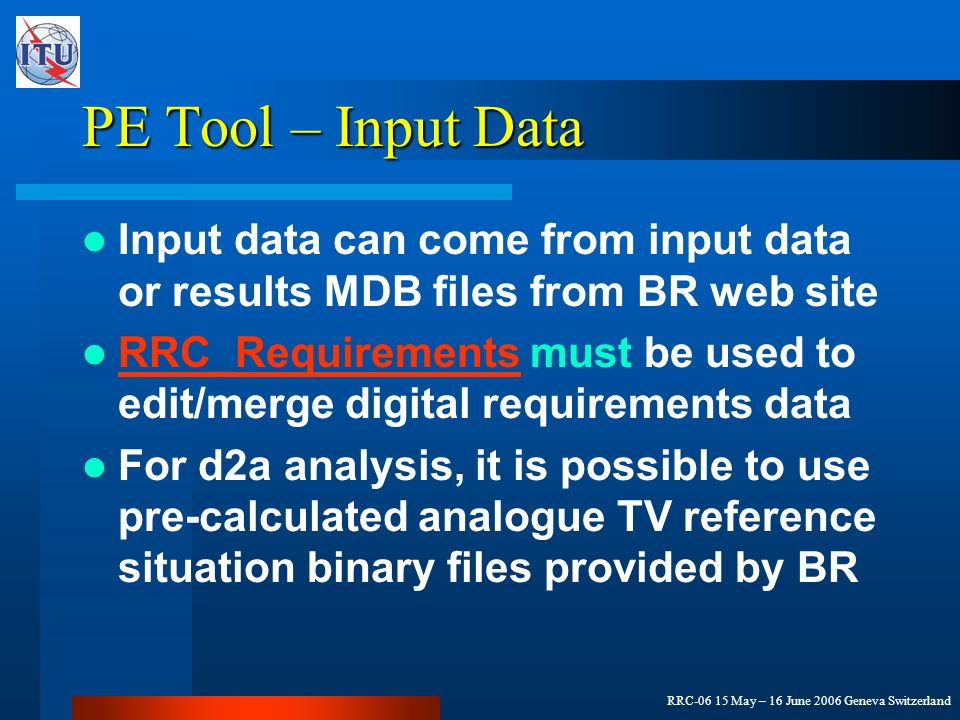 RRC-06 15 May – 16 June 2006 Geneva Switzerland PE Tool – Input Data Input data can come from input data or results MDB files from BR web site RRC_Requirements must be used to edit/merge digital requirements data RRC_Requirements For d2a analysis, it is possible to use pre-calculated analogue TV reference situation binary files provided by BR