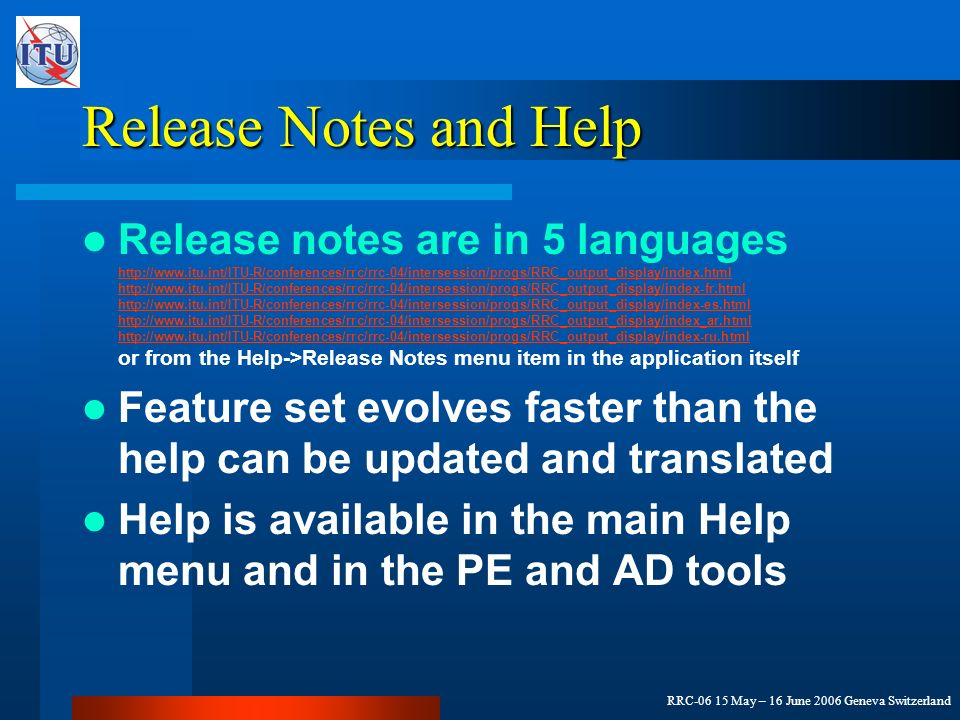 RRC-06 15 May – 16 June 2006 Geneva Switzerland Release Notes and Help Release notes are in 5 languages http://www.itu.int/ITU-R/conferences/rrc/rrc-04/intersession/progs/RRC_output_display/index.html http://www.itu.int/ITU-R/conferences/rrc/rrc-04/intersession/progs/RRC_output_display/index-fr.html http://www.itu.int/ITU-R/conferences/rrc/rrc-04/intersession/progs/RRC_output_display/index-es.html http://www.itu.int/ITU-R/conferences/rrc/rrc-04/intersession/progs/RRC_output_display/index_ar.html http://www.itu.int/ITU-R/conferences/rrc/rrc-04/intersession/progs/RRC_output_display/index-ru.html or from the Help->Release Notes menu item in the application itself http://www.itu.int/ITU-R/conferences/rrc/rrc-04/intersession/progs/RRC_output_display/index.html http://www.itu.int/ITU-R/conferences/rrc/rrc-04/intersession/progs/RRC_output_display/index-fr.html http://www.itu.int/ITU-R/conferences/rrc/rrc-04/intersession/progs/RRC_output_display/index-es.html http://www.itu.int/ITU-R/conferences/rrc/rrc-04/intersession/progs/RRC_output_display/index_ar.html http://www.itu.int/ITU-R/conferences/rrc/rrc-04/intersession/progs/RRC_output_display/index-ru.html Feature set evolves faster than the help can be updated and translated Help is available in the main Help menu and in the PE and AD tools