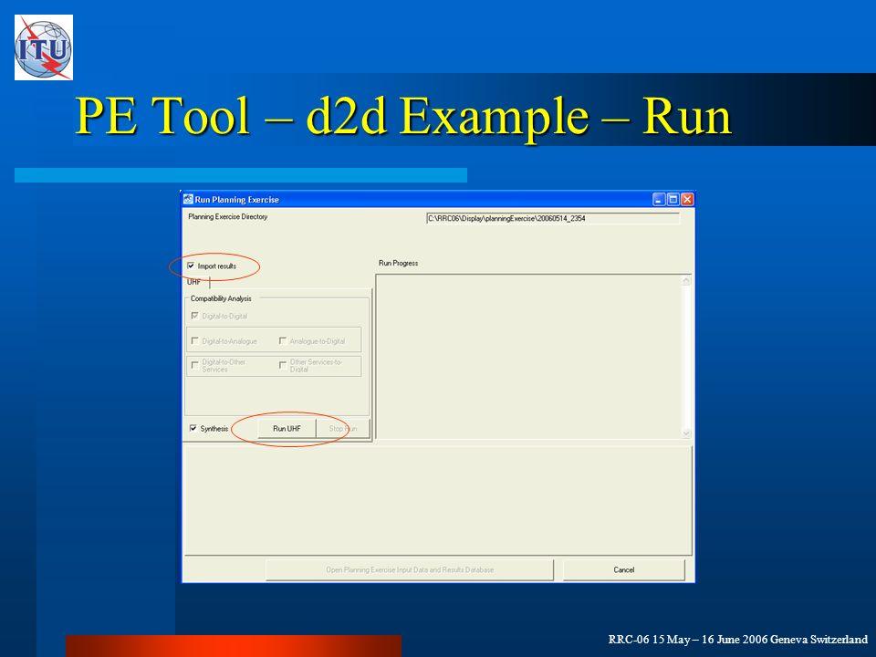 RRC-06 15 May – 16 June 2006 Geneva Switzerland PE Tool – d2d Example – Run