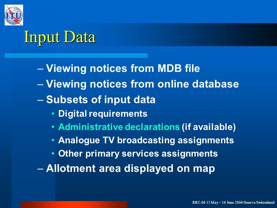 RRC-06 15 May – 16 June 2006 Geneva Switzerland Input Data –Viewing notices from MDB file –Viewing notices from online database –Subsets of input data Digital requirements Administrative declarations (if available) Analogue TV broadcasting assignments Other primary services assignments –Allotment area displayed on map