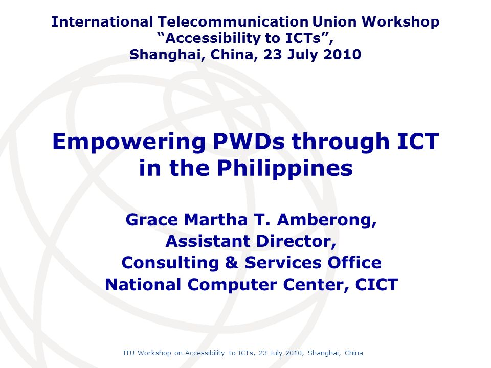 International Telecommunication Union ITU Workshop on Accessibility to ICTs, 23 July 2010, Shanghai, China 2 Philippines The Philippines Located in Southeast Asia, between mainland Asia and Australia 7,107 islands, one of the largest archipelagos in the world 3 major island groups - LUZON, VISAYAS and MINDANAO Divided into 17 regions, 79 provinces, 15 cities & 1,500 municipalities Total area is 300,000 sq km (about 115,831 sq mi) Population is 87.85 ++ Million (2005 survey)