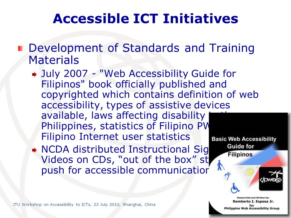 International Telecommunication Union ITU Workshop on Accessibility to ICTs, 23 July 2010, Shanghai, China 13 Accessible ICT Initiatives Development of Standards and Training Materials July Web Accessibility Guide for Filipinos book officially published and copyrighted which contains definition of web accessibility, types of assistive devices available, laws affecting disability in the Philippines, statistics of Filipino PWDs and Filipino Internet user statistics NCDA distributed Instructional Sign Language Videos on CDs, out of the box strategy to push for accessible communication
