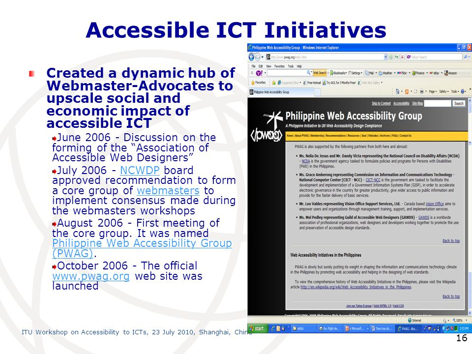 International Telecommunication Union ITU Workshop on Accessibility to ICTs, 23 July 2010, Shanghai, China 16 Accessible ICT Initiatives Created a dynamic hub of Webmaster-Advocates to upscale social and economic impact of accessible ICT June Discussion on the forming of the Association of Accessible Web Designers July NCWDP board approved recommendation to form a core group of webmasters to implement consensus made during the webmasters workshopsNCWDPwebmasters August First meeting of the core group.