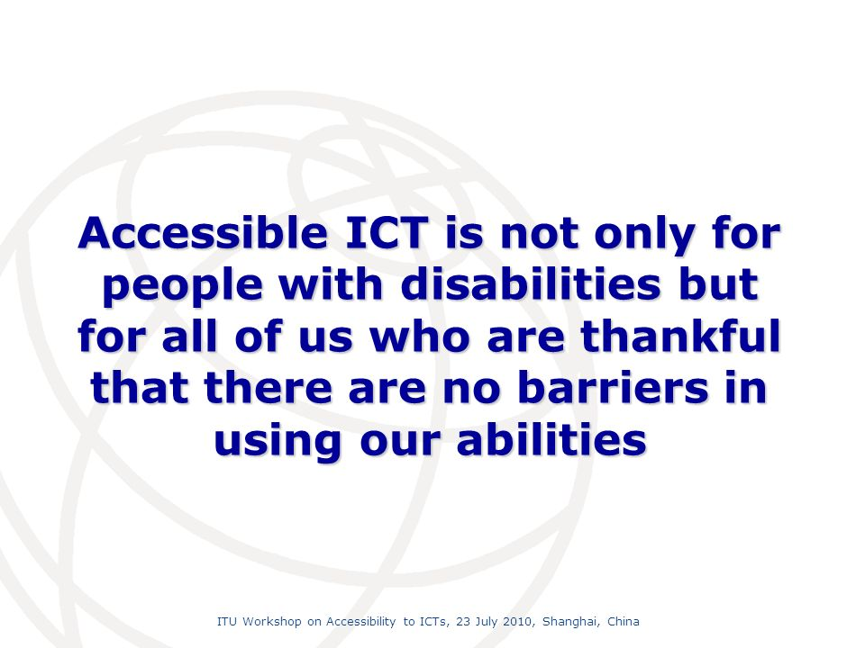 International Telecommunication Union ITU Workshop on Accessibility to ICTs, 23 July 2010, Shanghai, China Accessible ICT is not only for people with disabilities but for all of us who are thankful that there are no barriers in using our abilities