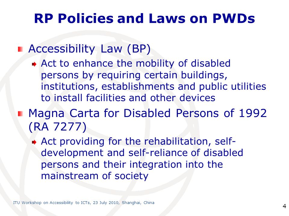 International Telecommunication Union ITU Workshop on Accessibility to ICTs, 23 July 2010, Shanghai, China 4 RP Policies and Laws on PWDs Accessibility Law (BP) Act to enhance the mobility of disabled persons by requiring certain buildings, institutions, establishments and public utilities to install facilities and other devices Magna Carta for Disabled Persons of 1992 (RA 7277) Act providing for the rehabilitation, self- development and self-reliance of disabled persons and their integration into the mainstream of society