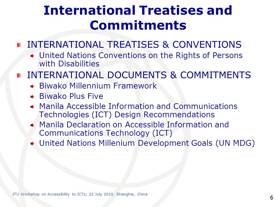 International Telecommunication Union ITU Workshop on Accessibility to ICTs, 23 July 2010, Shanghai, China 6 International Treatises and Commitments INTERNATIONAL TREATISES & CONVENTIONS United Nations Conventions on the Rights of Persons with Disabilities INTERNATIONAL DOCUMENTS & COMMITMENTS Biwako Millennium Framework Biwako Plus Five Manila Accessible Information and Communications Technologies (ICT) Design Recommendations Manila Declaration on Accessible Information and Communications Technology (ICT) United Nations Millenium Development Goals (UN MDG)