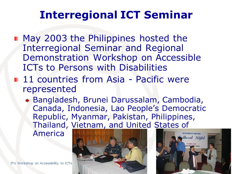 International Telecommunication Union ITU Workshop on Accessibility to ICTs, 23 July 2010, Shanghai, China 7 Interregional ICT Seminar May 2003 the Philippines hosted the Interregional Seminar and Regional Demonstration Workshop on Accessible ICTs to Persons with Disabilities 11 countries from Asia - Pacific were represented Bangladesh, Brunei Darussalam, Cambodia, Canada, Indonesia, Lao Peoples Democratic Republic, Myanmar, Pakistan, Philippines, Thailand, Vietnam, and United States of America