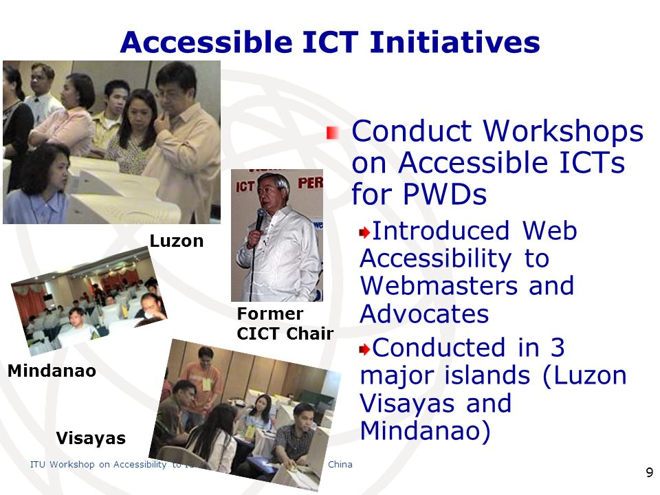 International Telecommunication Union ITU Workshop on Accessibility to ICTs, 23 July 2010, Shanghai, China 9 Accessible ICT Initiatives Conduct Workshops on Accessible ICTs for PWDs Introduced Web Accessibility to Webmasters and Advocates Conducted in 3 major islands (Luzon Visayas and Mindanao) Luzon Mindanao Visayas Former CICT Chair
