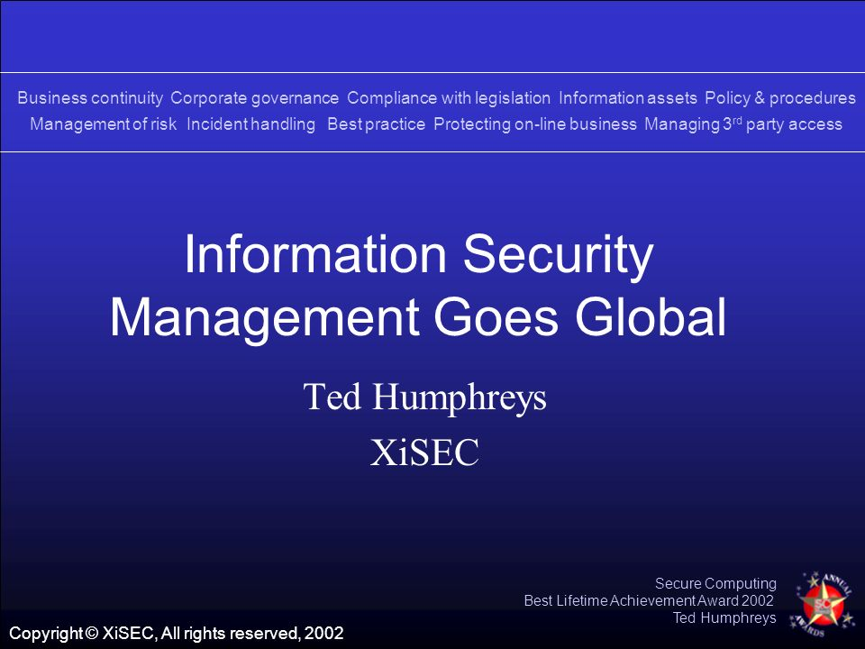 Copyright © XiSEC, All rights reserved, 2002 Secure Computing Best Lifetime Achievement Award 2002 Ted Humphreys Information Security Management Goes