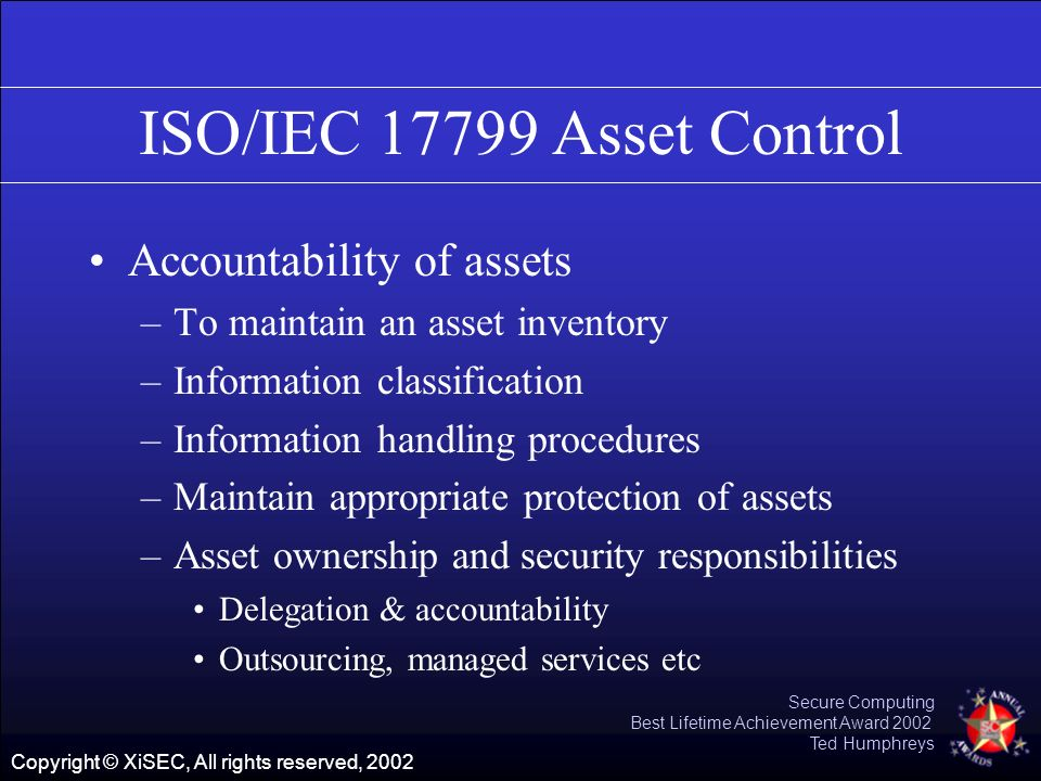 Copyright © XiSEC, All rights reserved, 2002 Secure Computing Best Lifetime Achievement Award 2002 Ted Humphreys ISO/IEC 17799 Asset Control Accountab