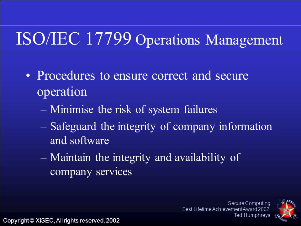 Copyright © XiSEC, All rights reserved, 2002 Secure Computing Best Lifetime Achievement Award 2002 Ted Humphreys ISO/IEC 17799 Operations Management P