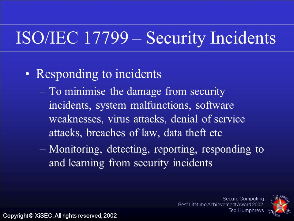 Copyright © XiSEC, All rights reserved, 2002 Secure Computing Best Lifetime Achievement Award 2002 Ted Humphreys ISO/IEC 17799 – Security Incidents Re