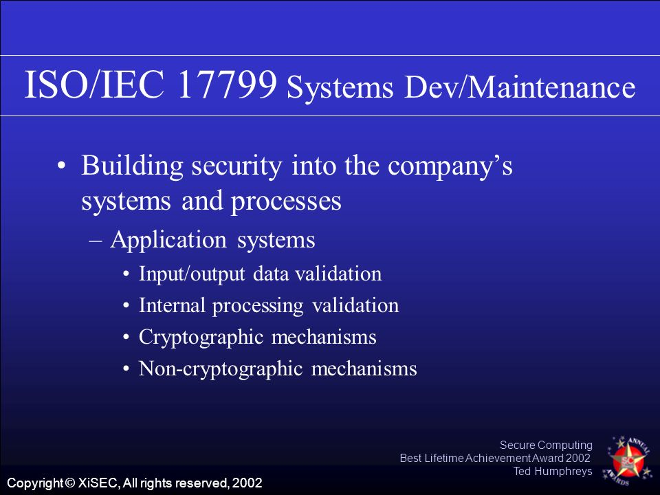 Copyright © XiSEC, All rights reserved, 2002 Secure Computing Best Lifetime Achievement Award 2002 Ted Humphreys ISO/IEC 17799 Systems Dev/Maintenance