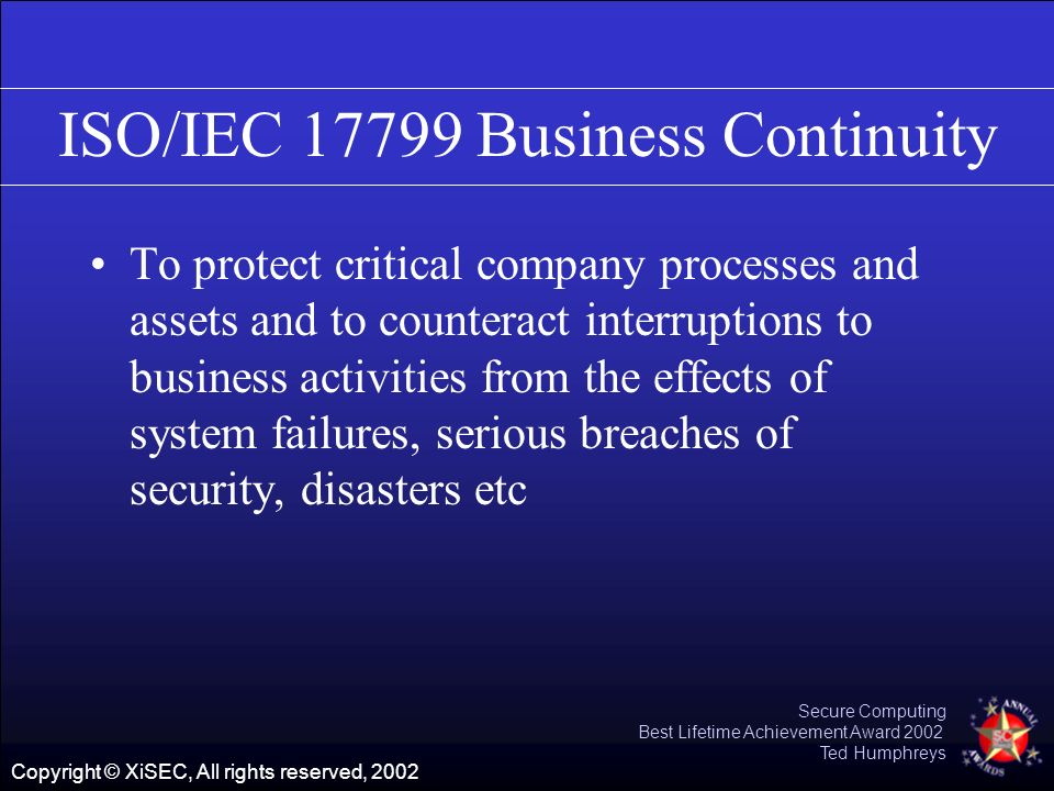 Copyright © XiSEC, All rights reserved, 2002 Secure Computing Best Lifetime Achievement Award 2002 Ted Humphreys ISO/IEC 17799 Business Continuity To