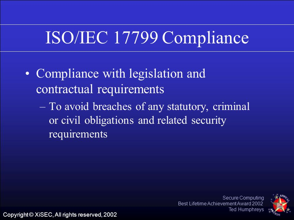 Copyright © XiSEC, All rights reserved, 2002 Secure Computing Best Lifetime Achievement Award 2002 Ted Humphreys ISO/IEC 17799 Compliance Compliance w