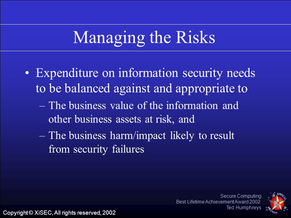 Copyright © XiSEC, All rights reserved, 2002 Secure Computing Best Lifetime Achievement Award 2002 Ted Humphreys Managing the Risks Expenditure on inf