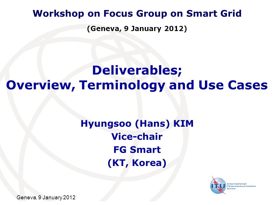 Geneva, 9 January 2012 Deliverables; Overview, Terminology and Use Cases Hyungsoo (Hans) KIM Vice-chair FG Smart (KT, Korea) Workshop on Focus Group o