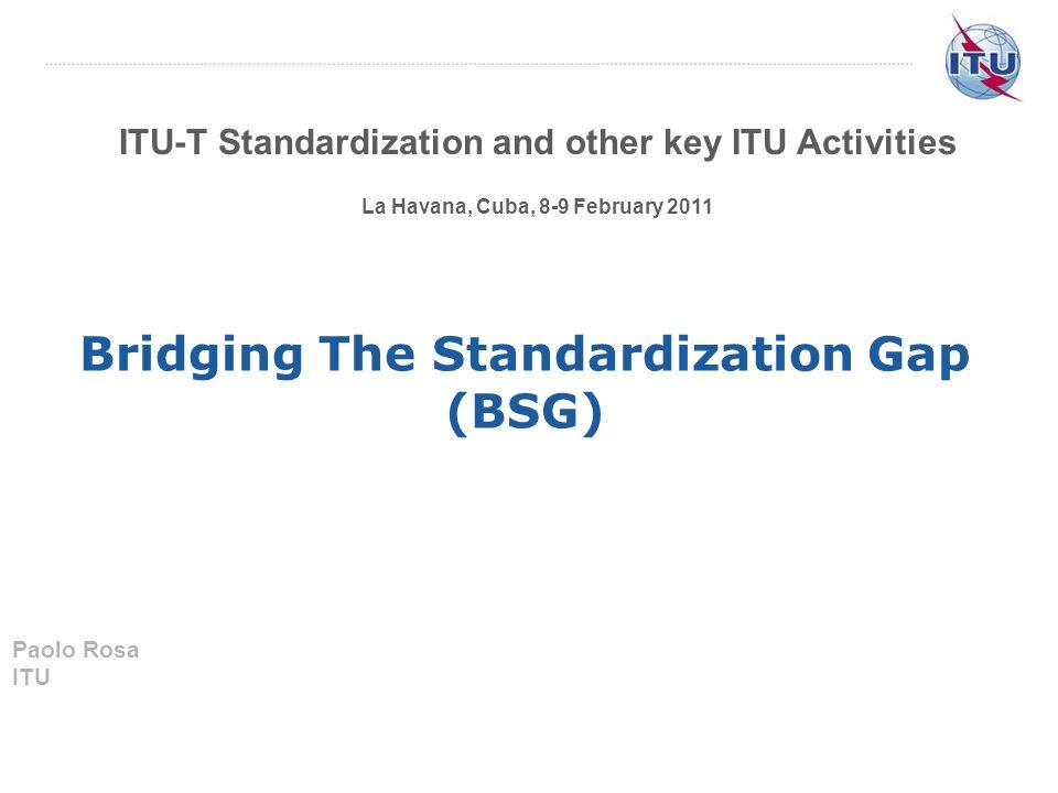 ITU-T Standardization and other key ITU Activities La Havana, Cuba, 8-9 February 2011 Bridging The Standardization Gap (BSG) Paolo Rosa ITU