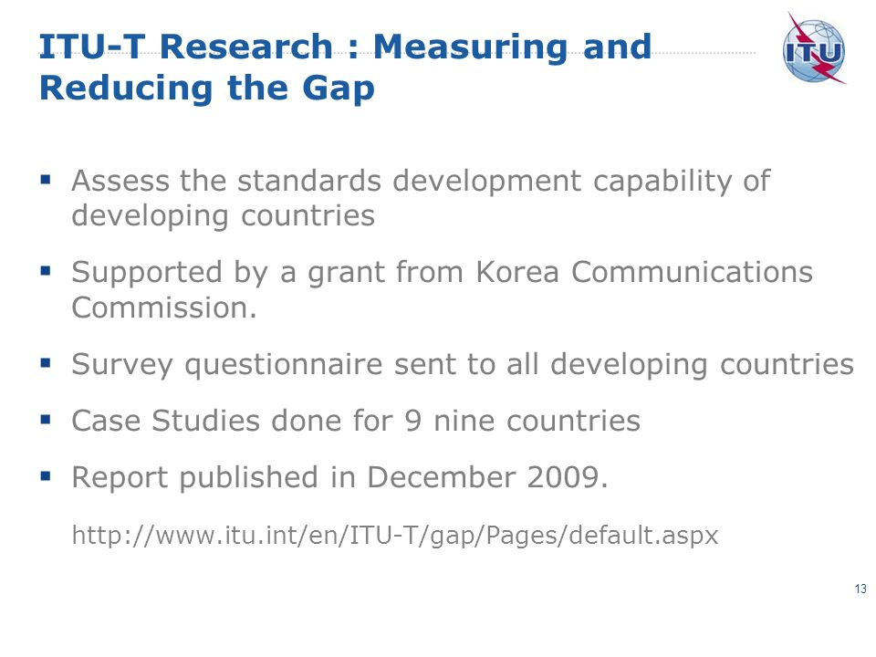 ITU-T Research : Measuring and Reducing the Gap Assess the standards development capability of developing countries Supported by a grant from Korea Communications Commission.