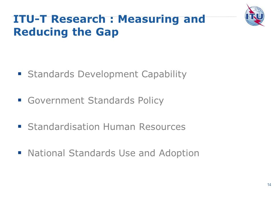 ITU-T Research : Measuring and Reducing the Gap Standards Development Capability Government Standards Policy Standardisation Human Resources National Standards Use and Adoption 14