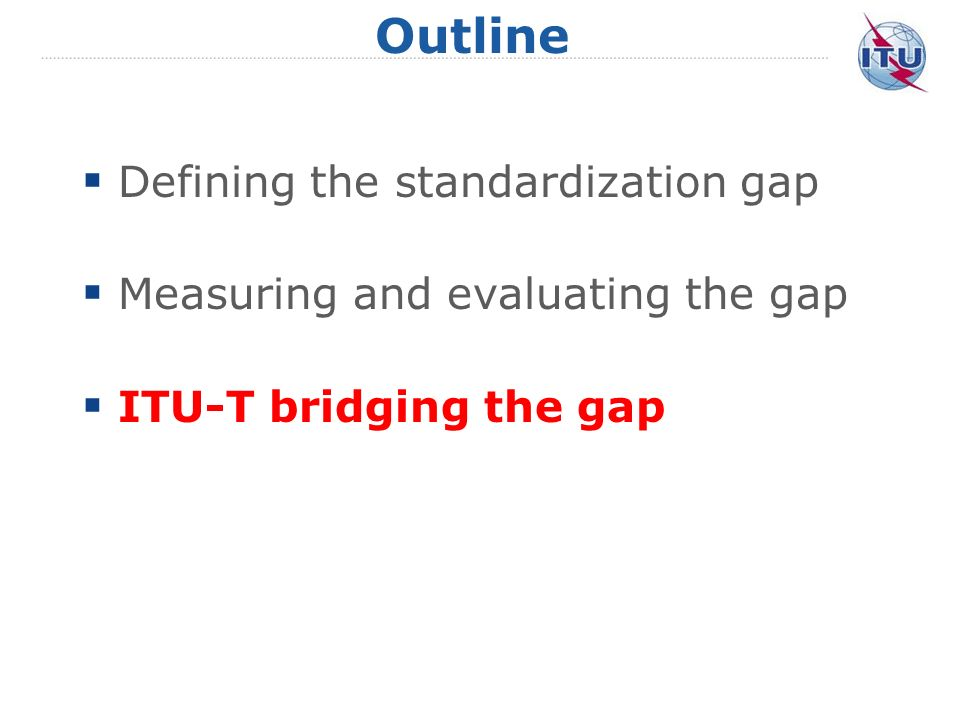 Outline Defining the standardization gap Measuring and evaluating the gap ITU-T bridging the gap