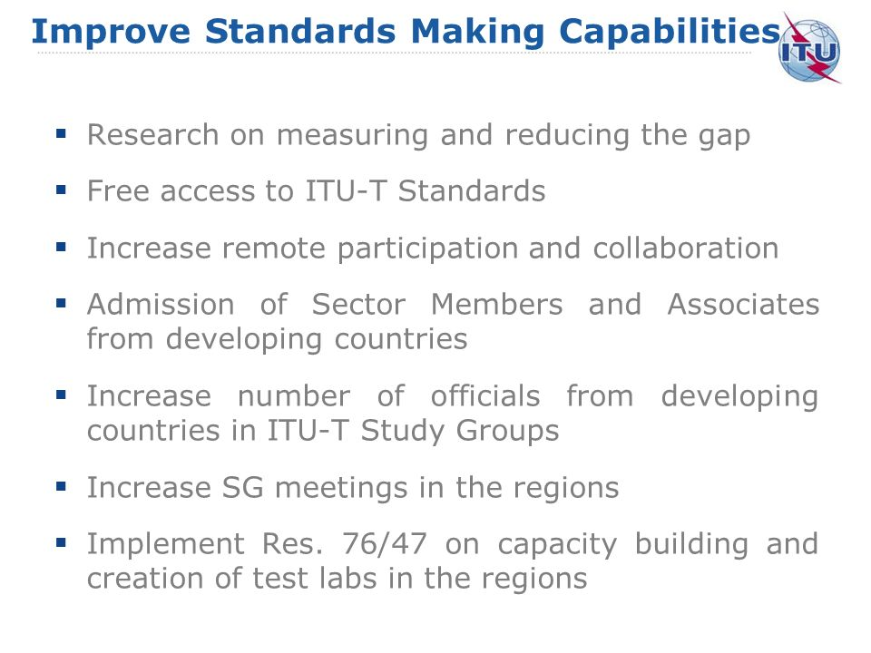 Improve Standards Making Capabilities Research on measuring and reducing the gap Free access to ITU-T Standards Increase remote participation and collaboration Admission of Sector Members and Associates from developing countries Increase number of officials from developing countries in ITU-T Study Groups Increase SG meetings in the regions Implement Res.