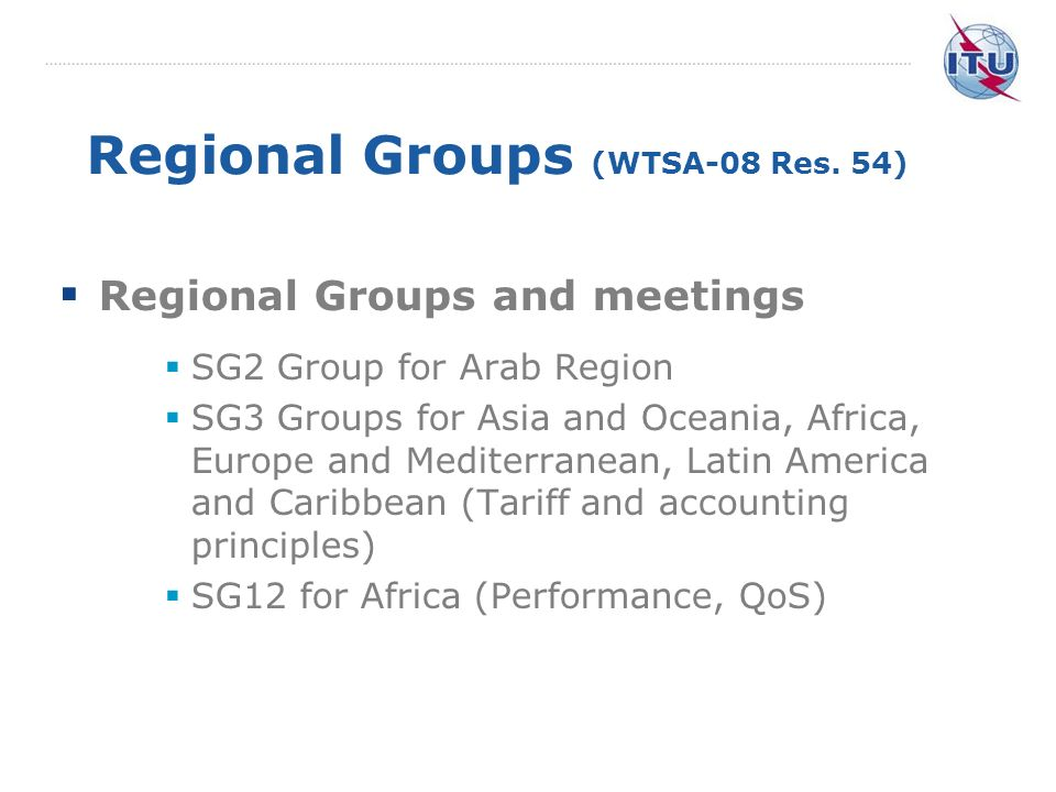 Regional Groups (WTSA-08 Res. 54) Regional Groups and meetings SG2 Group for Arab Region SG3 Groups for Asia and Oceania, Africa, Europe and Mediterra